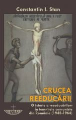 Crucea reeducarii. O istorie a reeducarilor in temnitele comuniste din Romania (1948-1964)