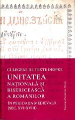 Culegere de texte despre unitatea nationala si bisericeasca a romanilor in perioada medievala (sec.