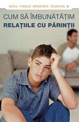 Cum sa imbunatatim relatiile cu parintii