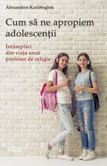 Cum sa ne apropiem adolescentii. Intamplari din viata unui profesor de religie