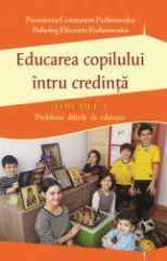 Educarea copilului intru credinta - Vol. 1