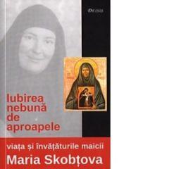 Iubirea nebuna de aproapele: viata si invataturile maicii Maria Skobtova