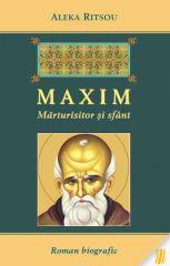 Maxim - Marturisitor si sfant. Roman biografic