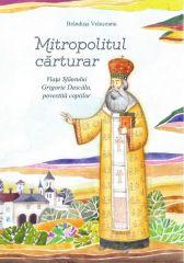Mitropolitul carturar. Viata Sfantului Grigorie Dascalu povestita copiilor (contine CD)